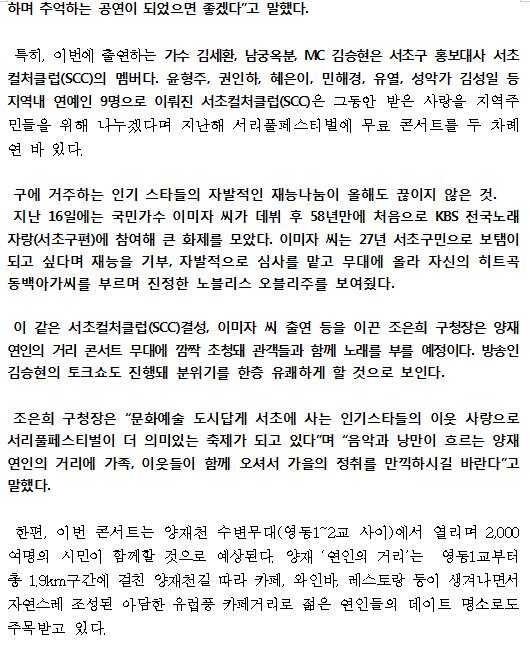 """하며 추억하는 공연이 되었으면 좋겠다""""고 말했다. 특히, 이번에 출연하는 가수 김세환, 남궁옥분, MC 김승현은 서초구 홍보대사 서초컬처클럽(SCC)의 멤버다. 윤형주, 권인하, 혜은이, 민해경, 유열, 성악가 김성일 등 지역내 연예인 9명으로 이뤄진 서초컬처클럽(SCC)은 그동안 받은 사랑을 지역주민들을 위해 나누겠다며 지난해 서리풀페스티벌에 무료 콘서트를 두 차례 연 바 있다. 구에 거주하는 인기 스타들의 자발적인 재능나눔이 올해도 끊이지 않은 것. 지난 16일에는 국민가수 이미자 씨가 데뷔 후 58년만에 처음으로 KBS 전국노래자랑(서초구편)에 참여해 큰 화제를 모았다. 이미자 씨는 27년 서초구민으로 보탬이 되고 싶다며 재능을 기부, 자발적으로 심사를 맡고 무대에 올라 자신의 히트곡 동백아가씨를 부르며 진정한 노블리스 오블리주를 보여줬다. 이 같은 서초컬처클럽(SCC)결성, 이미자 씨 출연 등을 이끈 조은희 구청장은 양재 연인의 거리 콘서트 무대에 깜짝 초청돼 관객들과 함께 노래를 부를 예정이다. 방송인 김승현의 토크쇼도 진행돼 분위기를 한층 유쾌하게 할 것으로 보인다. 조은희 구청장은 """"문화예술 도시답게 서초에 사는 인기스타들의 이웃 사랑으로 서리풀페스티벌이 더 의미있는 축제가 되고 있다""""며 """"음악과 낭만이 흐르는 양재 연인의 거리에 가족, 이웃들이 함께 오셔서 가을의 정취를 만끽하시길 바란다""""고 말했다. 한편, 이번 콘서트는 양재천 수변무대(영동1~2교 사이)에서 열리며 2,000여명의 시민이 함께할 것으로 예상된다. 양재 '연인의 거리'는  영동1교부터 총 1.9km구간에 걸친 양재천길 따라 카페, 와인바, 레스토랑 등이 생겨나면서 자연스레 조성된 아담한 유럽풍 카페거리로 젊은 연인들의 데이트 명소로도 주목받고 있다."""